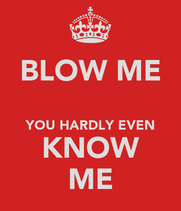BLOW ME  YOU HARDLY EVEN KNOW ME