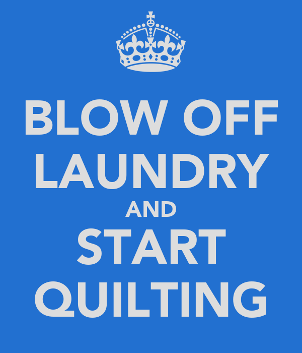 BLOW OFF LAUNDRY AND START QUILTING