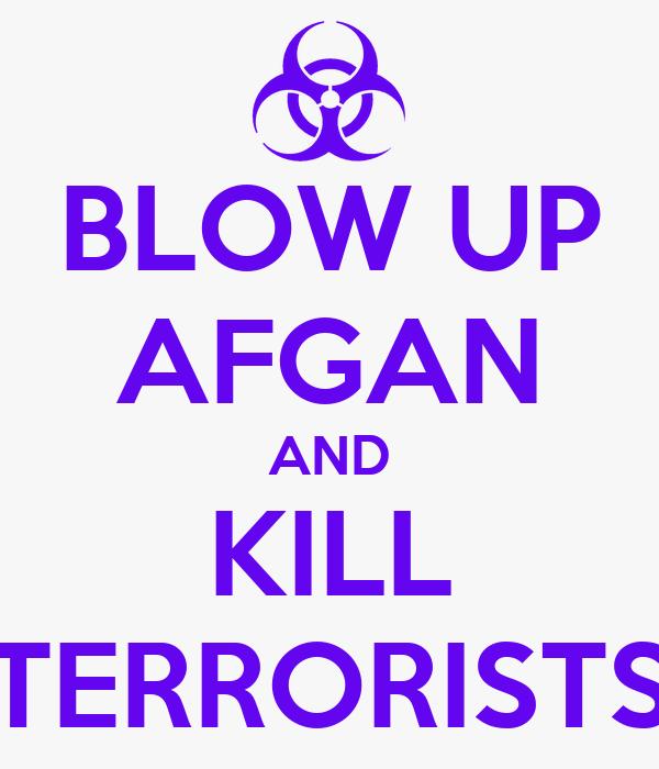 BLOW UP AFGAN AND KILL TERRORISTS