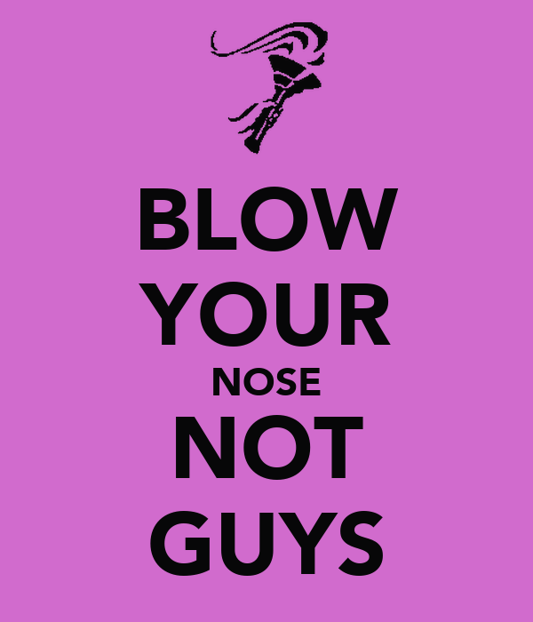 BLOW YOUR NOSE NOT GUYS