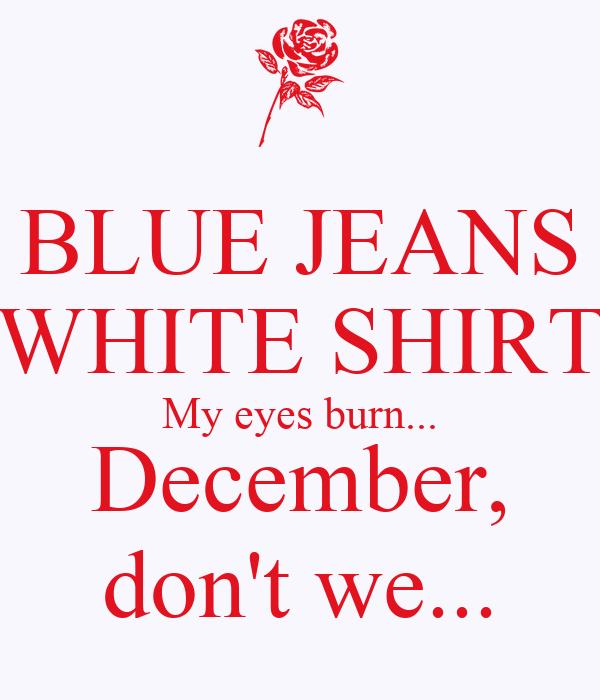 BLUE JEANS WHITE SHIRT My eyes burn... December, don't we...