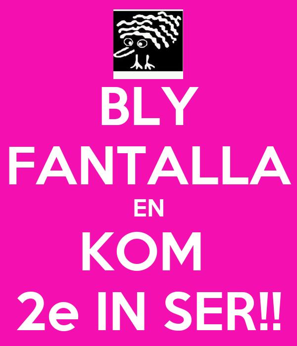 BLY FANTALLA EN KOM  2e IN SER!!