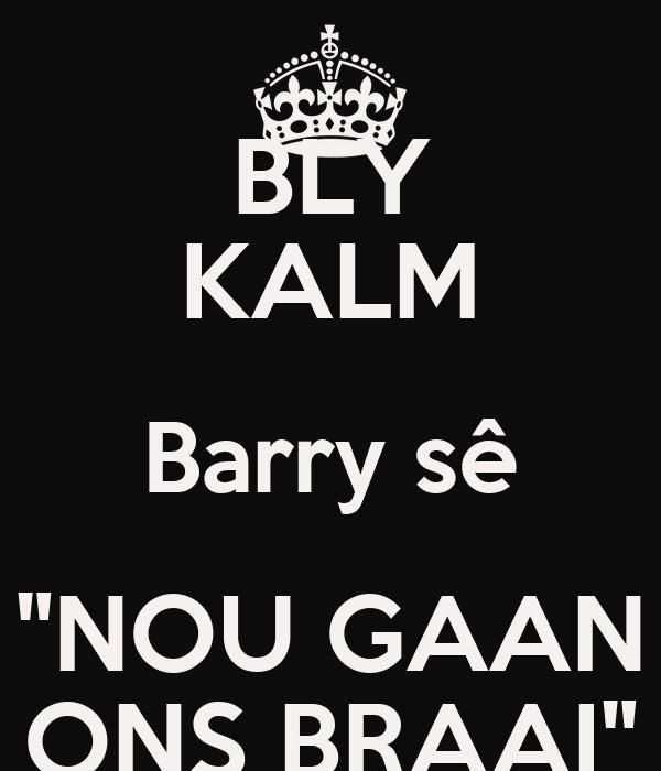 "BLY KALM Barry sê ""NOU GAAN ONS BRAAI"""