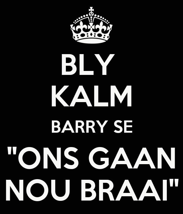 "BLY  KALM BARRY SE ""ONS GAAN NOU BRAAI"""