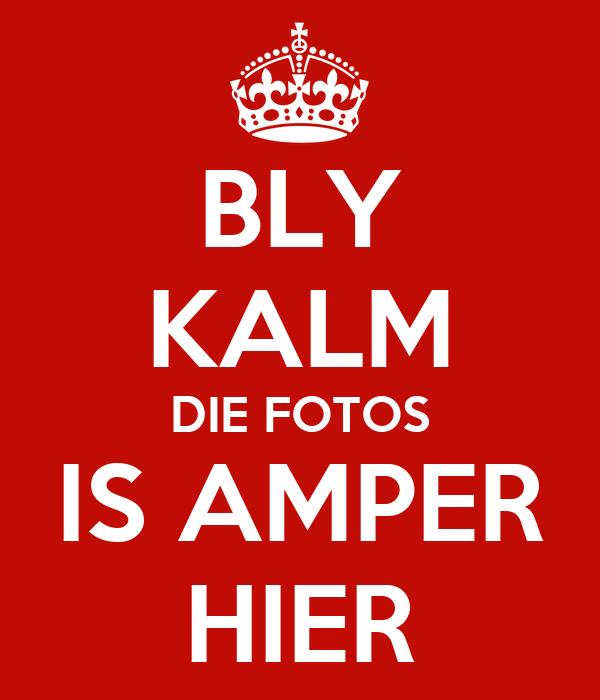 BLY KALM DIE FOTOS IS AMPER HIER