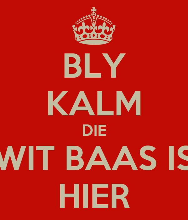 BLY KALM DIE WIT BAAS IS HIER