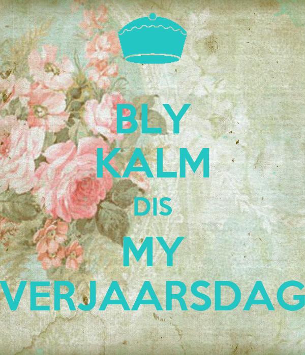 BLY KALM DIS MY VERJAARSDAG