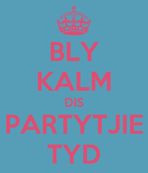 BLY KALM DIS PARTYTJIE TYD