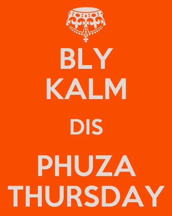 BLY KALM DIS PHUZA THURSDAY