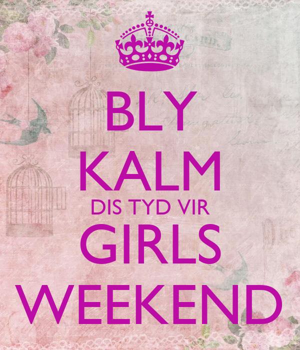 BLY KALM DIS TYD VIR GIRLS WEEKEND