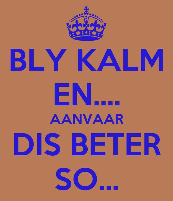 BLY KALM EN.... AANVAAR DIS BETER SO...