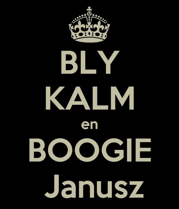 BLY KALM en BOOGIE  Janusz