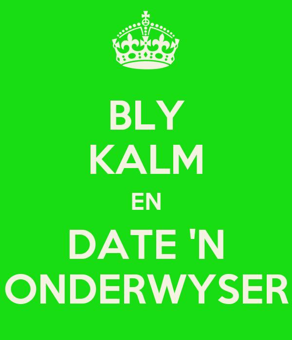 BLY KALM EN DATE 'N ONDERWYSER