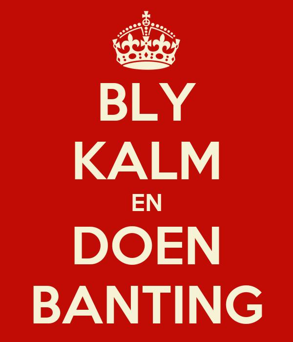 BLY KALM EN DOEN BANTING