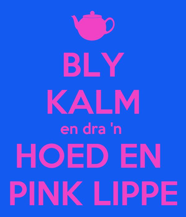 BLY KALM en dra 'n  HOED EN  PINK LIPPE