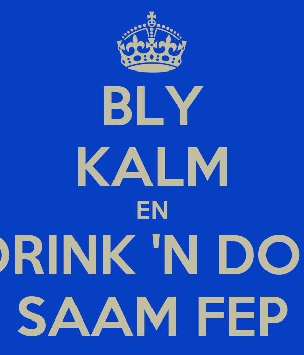 BLY KALM EN DRINK 'N DOP SAAM FEP