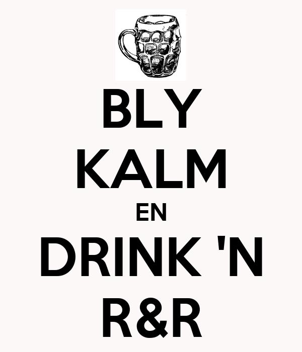 BLY KALM EN DRINK 'N R&R