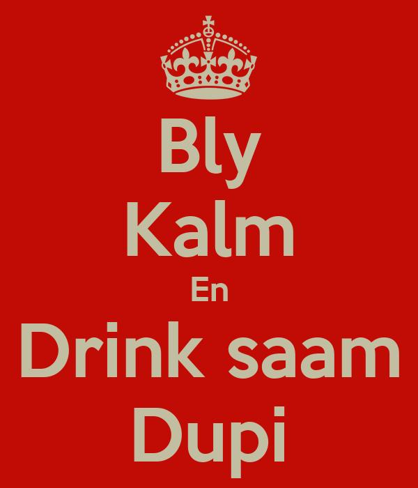 Bly Kalm En Drink saam Dupi