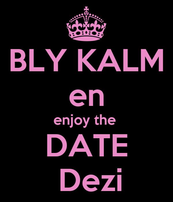 BLY KALM en enjoy the  DATE  Dezi