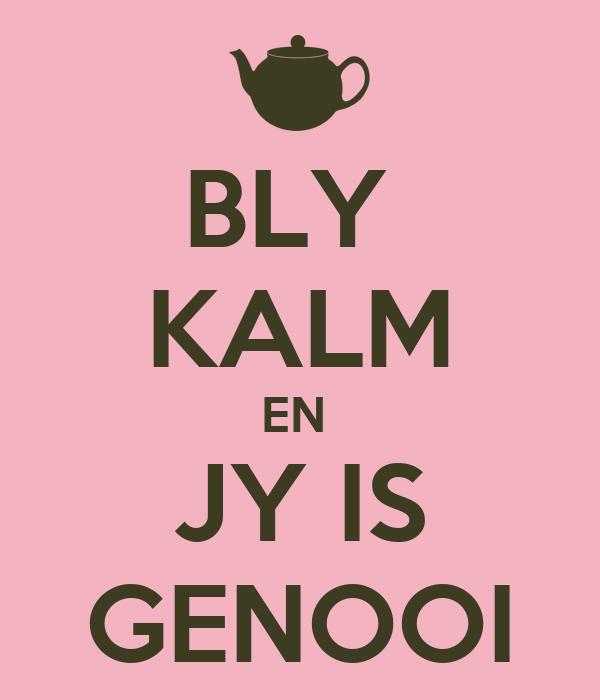 BLY  KALM EN  JY IS GENOOI