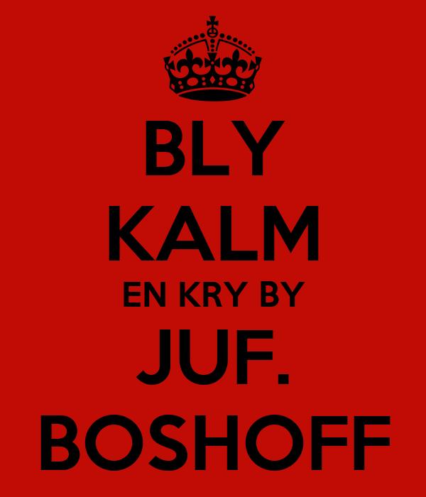 BLY KALM EN KRY BY JUF. BOSHOFF