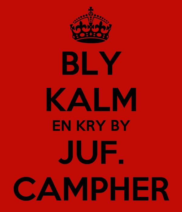 BLY KALM EN KRY BY JUF. CAMPHER