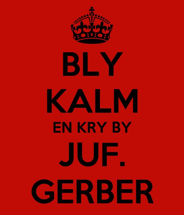 BLY KALM EN KRY BY JUF. GERBER