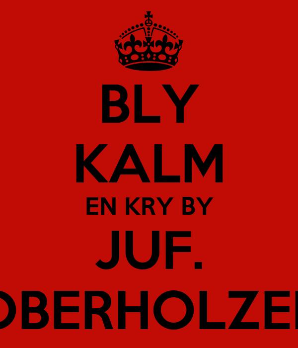 BLY KALM EN KRY BY JUF. OBERHOLZER