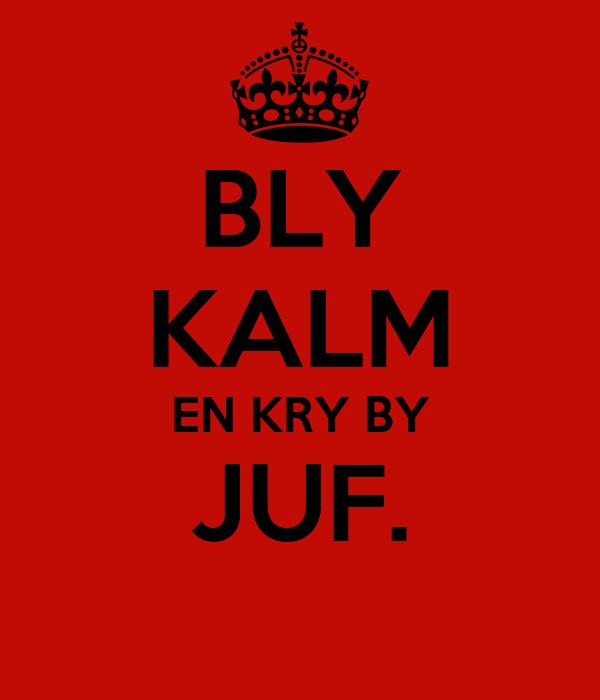 BLY KALM EN KRY BY JUF.