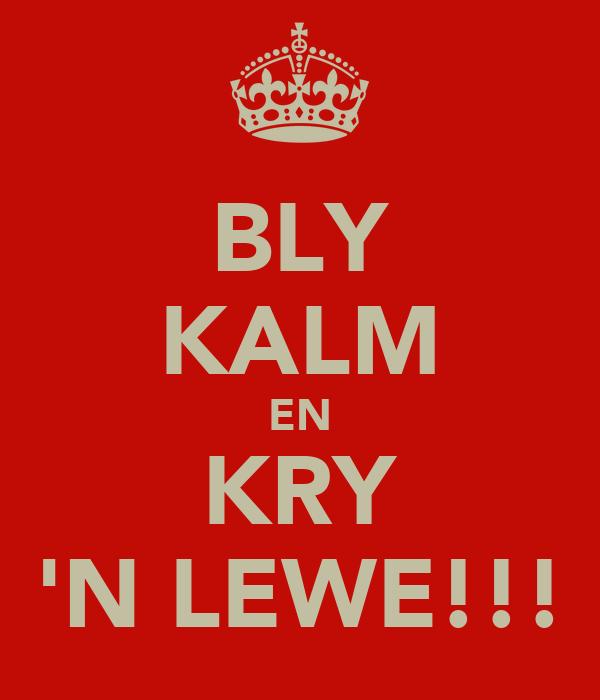 BLY KALM EN KRY 'N LEWE!!!