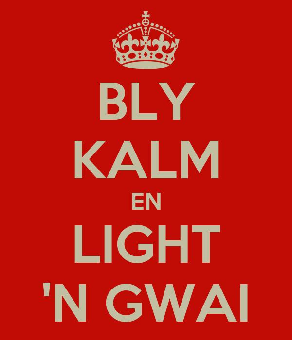 BLY KALM EN LIGHT 'N GWAI