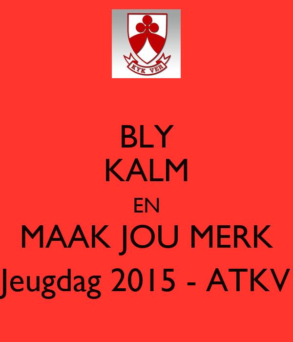 BLY KALM EN MAAK JOU MERK Jeugdag 2015 - ATKV