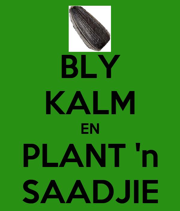 BLY KALM EN PLANT 'n SAADJIE