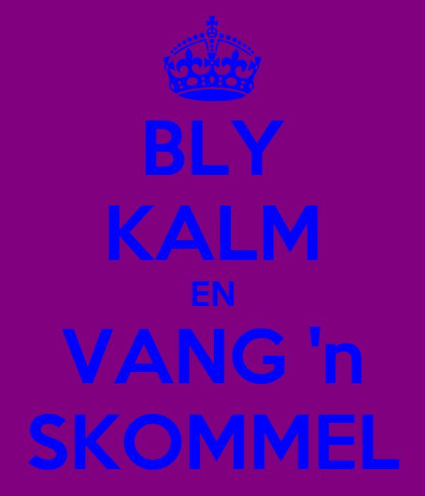 BLY KALM EN VANG 'n SKOMMEL