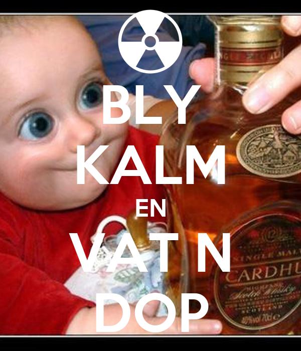 BLY KALM EN VAT N DOP