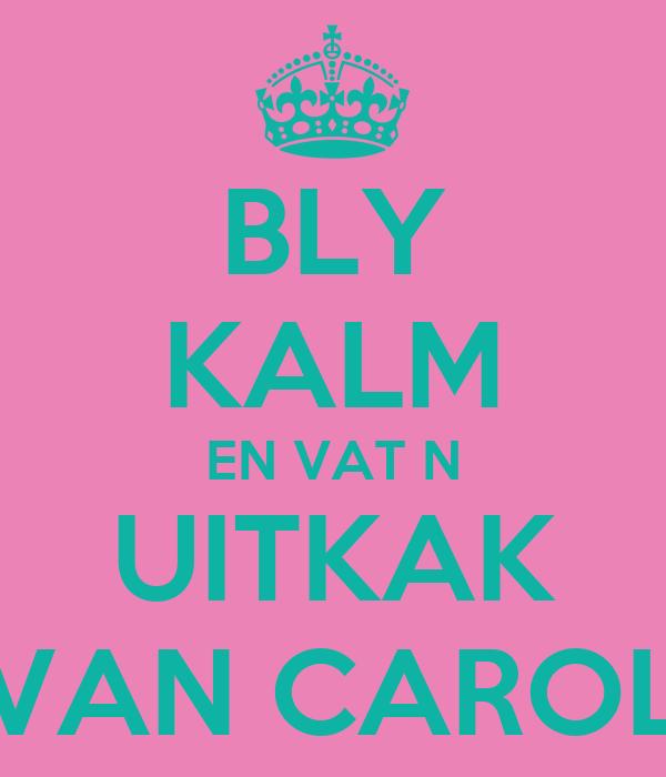 BLY KALM EN VAT N UITKAK VAN CAROL