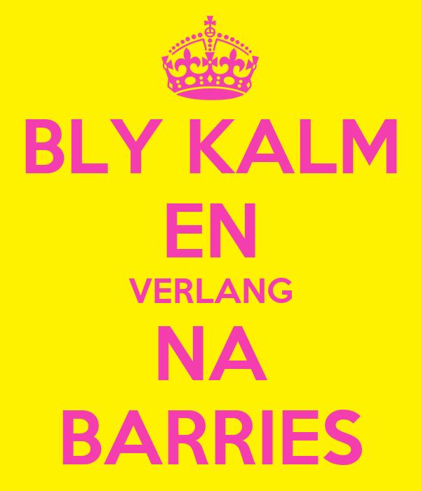 BLY KALM EN VERLANG NA BARRIES