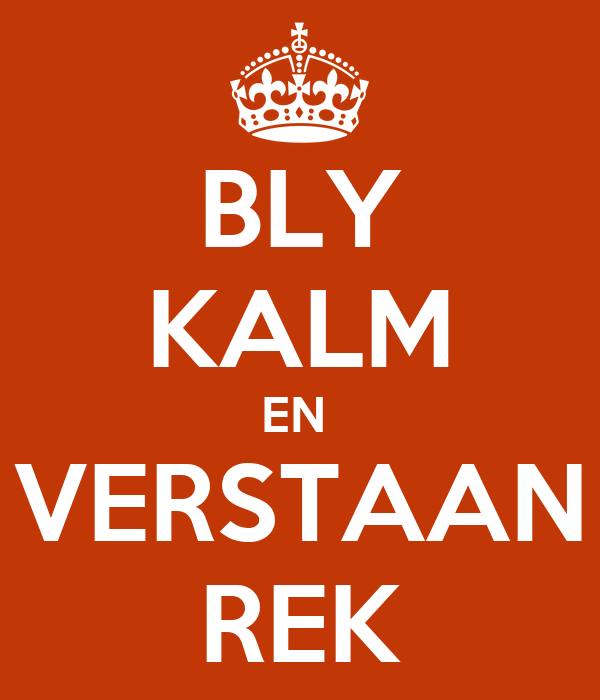BLY KALM EN  VERSTAAN REK