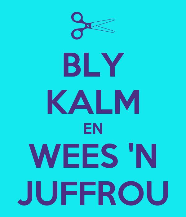 BLY KALM EN WEES 'N JUFFROU