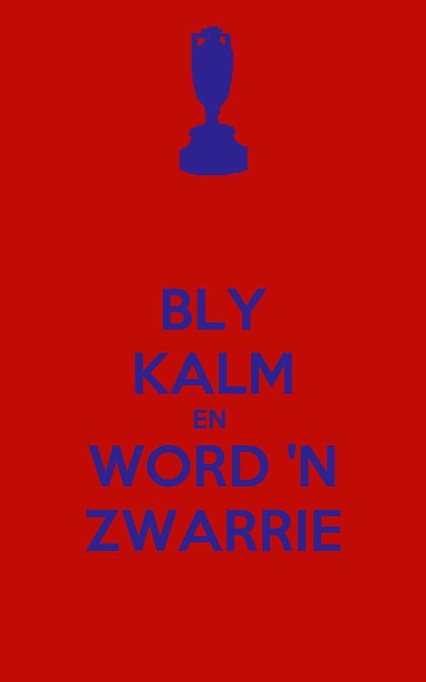 BLY KALM EN  WORD 'N ZWARRIE