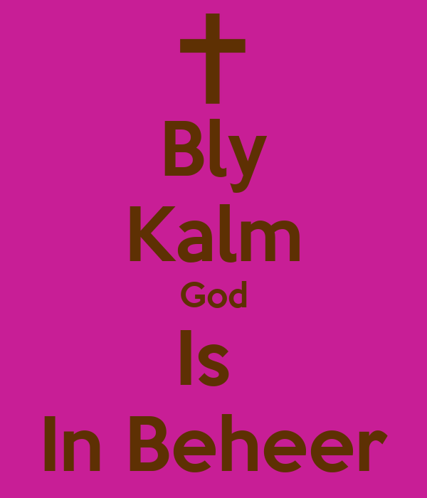 Bly Kalm God Is  In Beheer