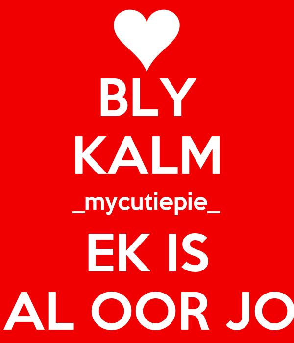 BLY KALM _mycutiepie_ EK IS MAL OOR JOU