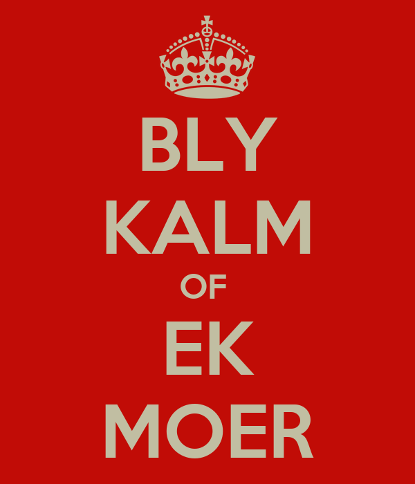 BLY KALM OF  EK MOER