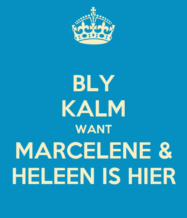 BLY KALM WANT MARCELENE & HELEEN IS HIER