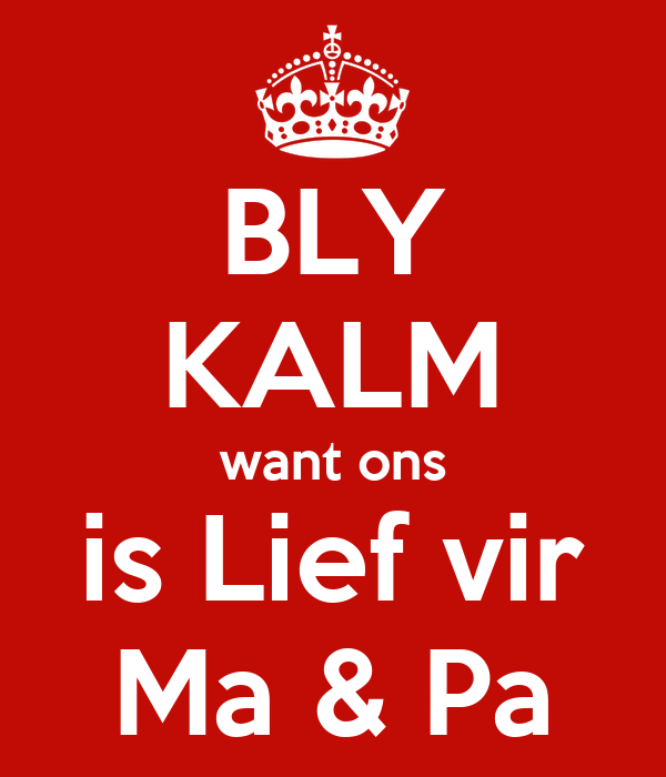 BLY KALM want ons is Lief vir Ma & Pa