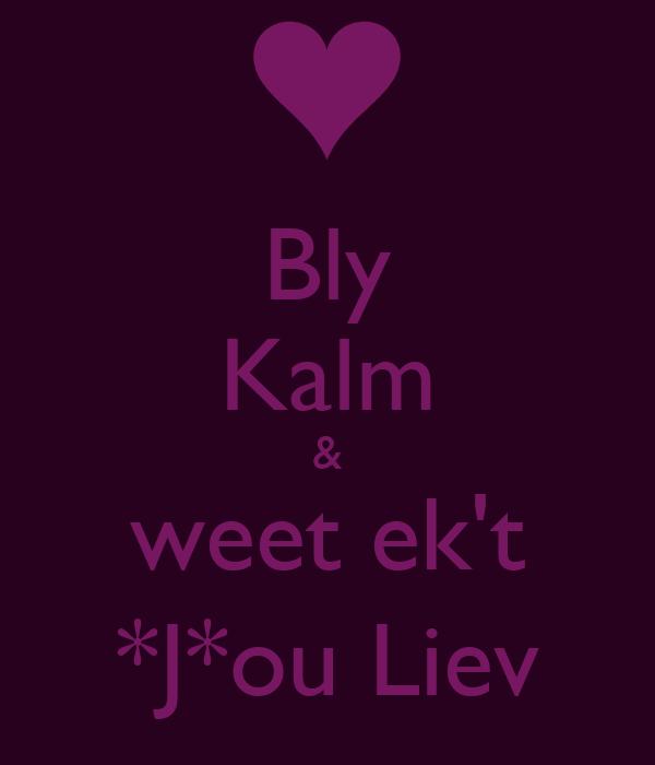 Bly Kalm & weet ek't *J*ou Liev