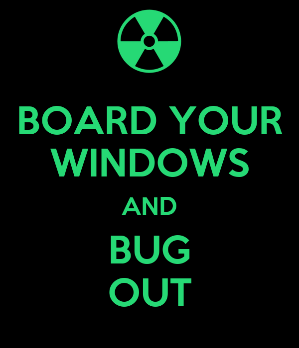 BOARD YOUR WINDOWS AND BUG OUT