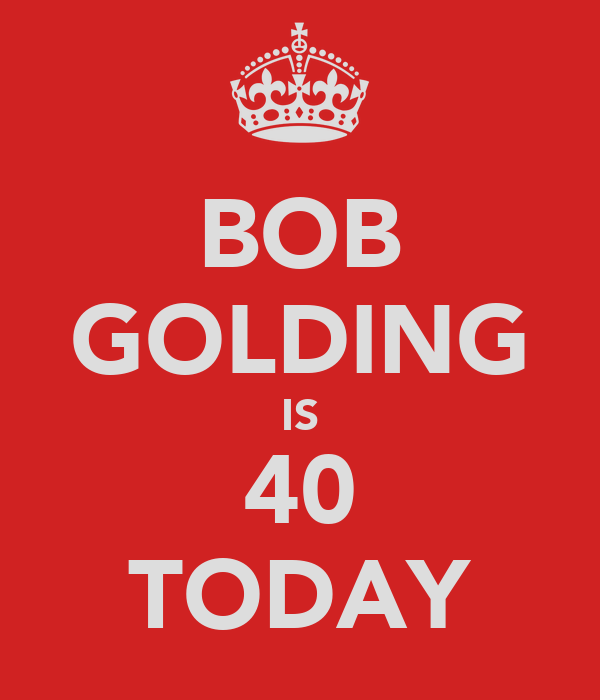 BOB GOLDING IS 40 TODAY
