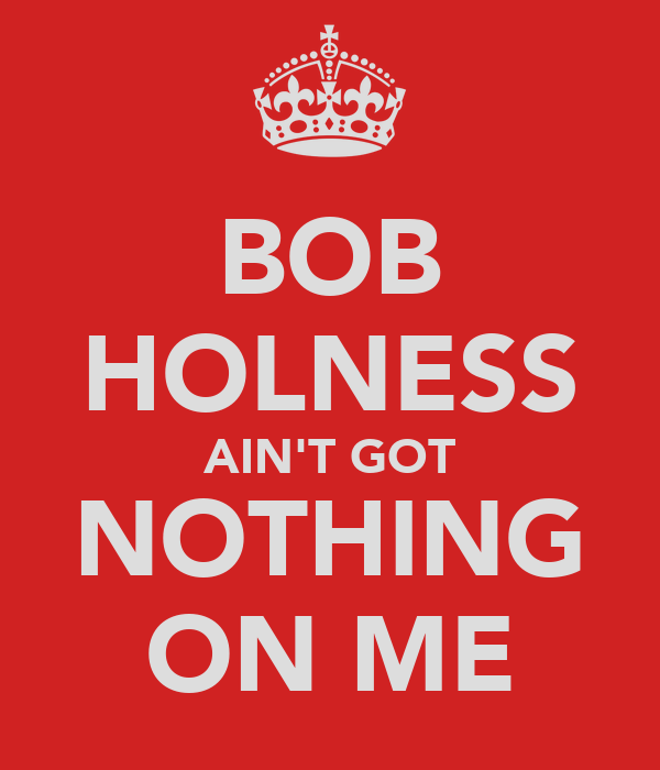 BOB HOLNESS AIN'T GOT NOTHING ON ME