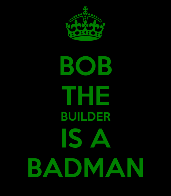 BOB THE BUILDER IS A BADMAN